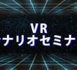 セミナー「VRとゲームシナリオ~その関連性とは?」(8/5)